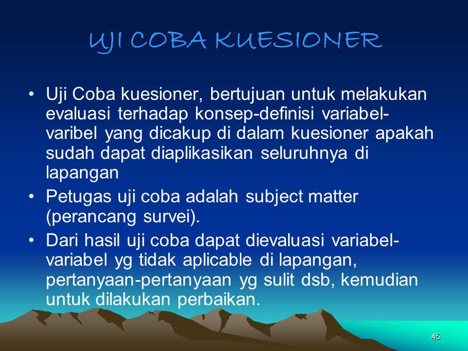 45 UJI COBA KUESIONER Uji Coba kuesioner, bertujuan untuk melakukan evaluasi terhadap konsep-definisi variabel- varibel yang dicakup di dalam kuesione