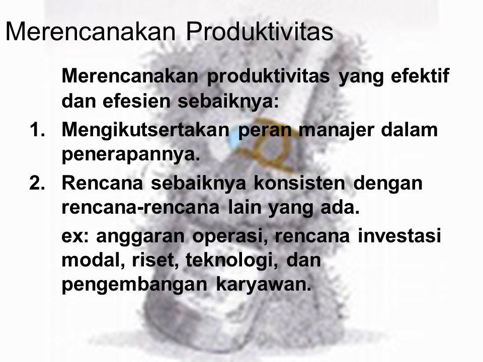 Merencanakan Produktivitas Merencanakan produktivitas yang efektif dan efesien sebaiknya: 1.Mengikutsertakan peran manajer dalam penerapannya. 2.Renca