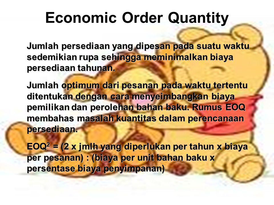 Economic Order Quantity Jumlah persediaan yang dipesan pada suatu waktu sedemikian rupa sehingga meminimalkan biaya persediaan tahunan. Jumlah optimum