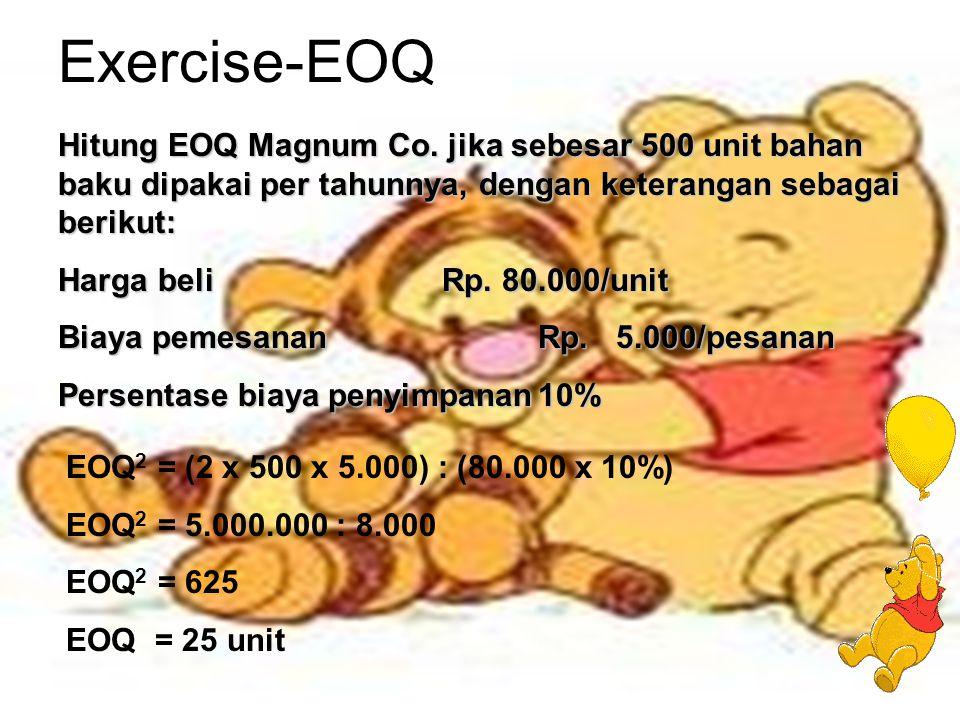 Exercise-EOQ Hitung EOQ Magnum Co. jika sebesar 500 unit bahan baku dipakai per tahunnya, dengan keterangan sebagai berikut: Harga beli Rp. 80.000/uni