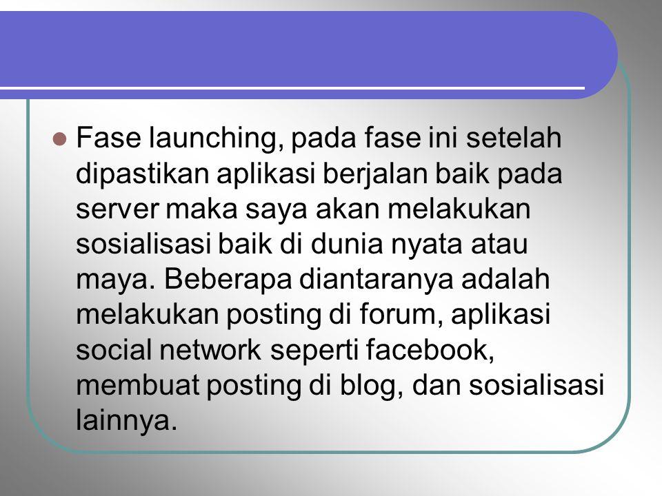 Fase launching, pada fase ini setelah dipastikan aplikasi berjalan baik pada server maka saya akan melakukan sosialisasi baik di dunia nyata atau maya