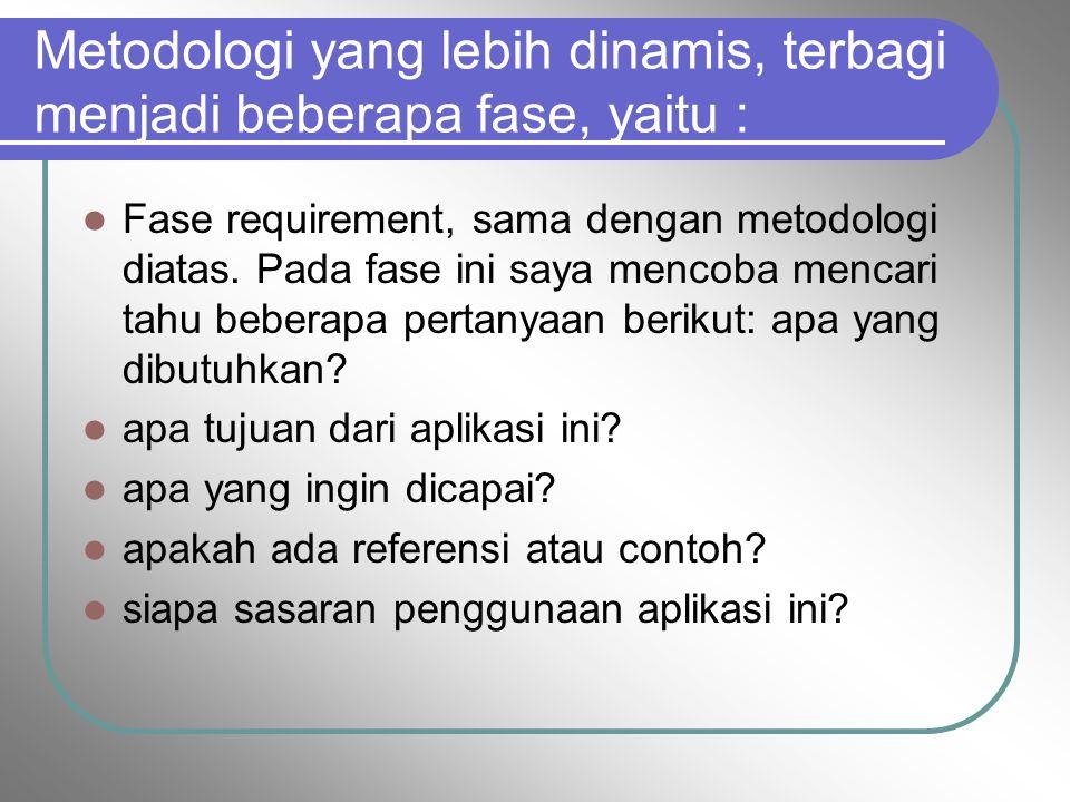 Metodologi yang lebih dinamis, terbagi menjadi beberapa fase, yaitu : Fase requirement, sama dengan metodologi diatas. Pada fase ini saya mencoba menc