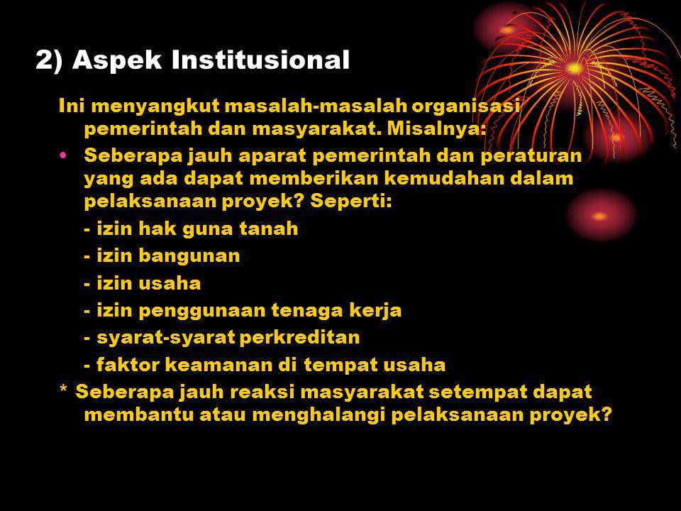 2) Aspek Institusional Ini menyangkut masalah-masalah organisasi pemerintah dan masyarakat. Misalnya: Seberapa jauh aparat pemerintah dan peraturan ya
