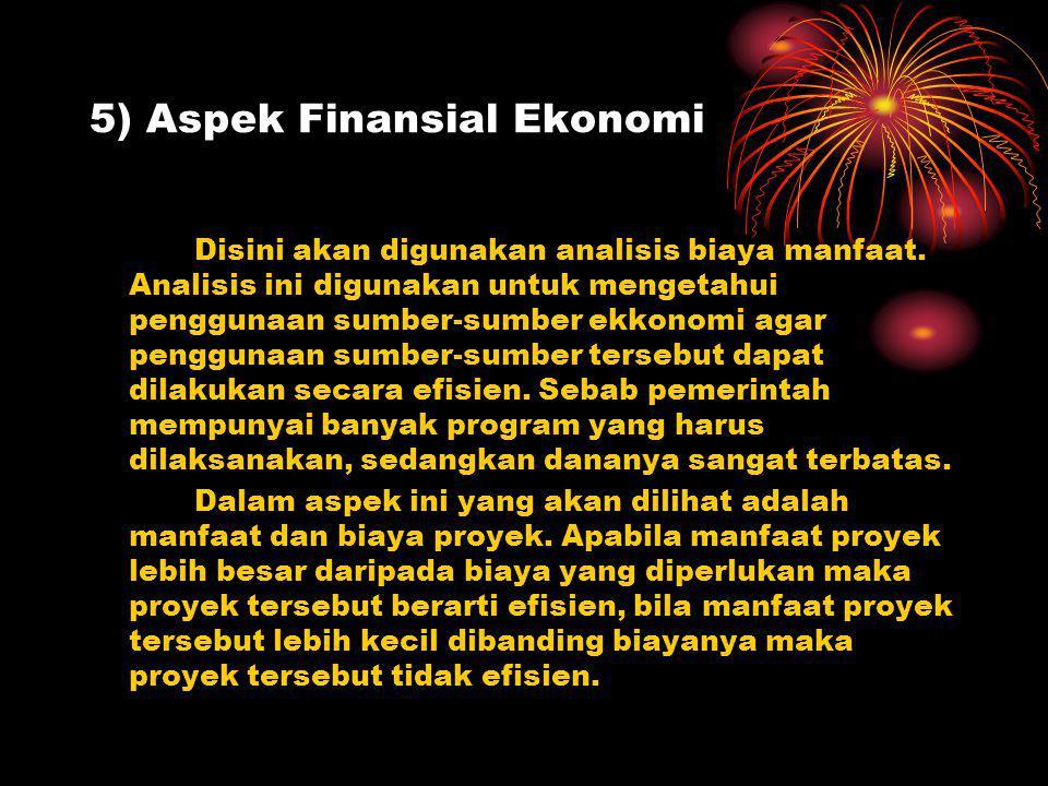 5) Aspek Finansial Ekonomi Disini akan digunakan analisis biaya manfaat. Analisis ini digunakan untuk mengetahui penggunaan sumber-sumber ekkonomi aga