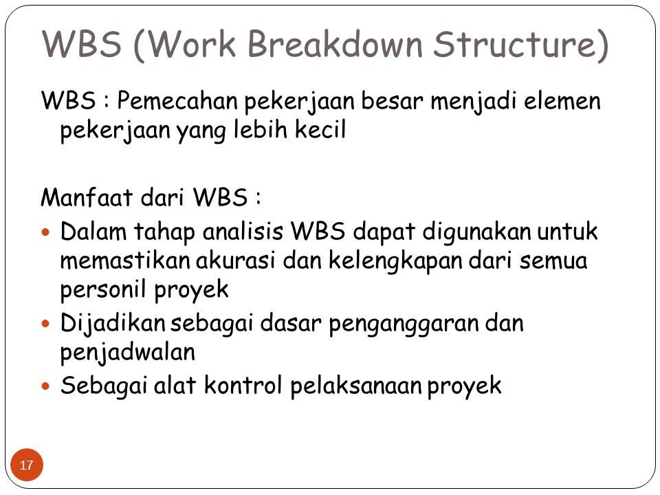 WBS (Work Breakdown Structure) WBS : Pemecahan pekerjaan besar menjadi elemen pekerjaan yang lebih kecil Manfaat dari WBS : Dalam tahap analisis WBS dapat digunakan untuk memastikan akurasi dan kelengkapan dari semua personil proyek Dijadikan sebagai dasar penganggaran dan penjadwalan Sebagai alat kontrol pelaksanaan proyek 17