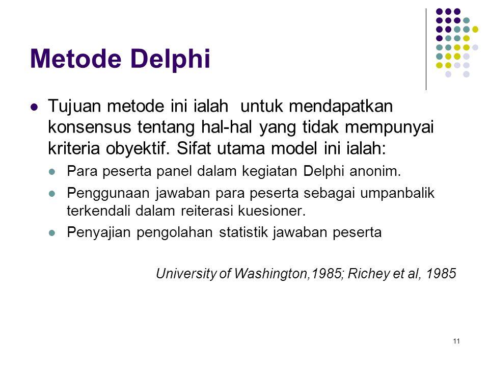 11 Metode Delphi Tujuan metode ini ialah untuk mendapatkan konsensus tentang hal-hal yang tidak mempunyai kriteria obyektif. Sifat utama model ini ial