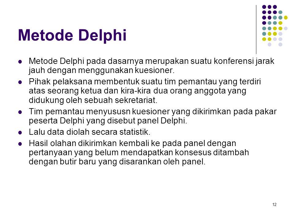 12 Metode Delphi Metode Delphi pada dasarnya merupakan suatu konferensi jarak jauh dengan menggunakan kuesioner. Pihak pelaksana membentuk suatu tim p