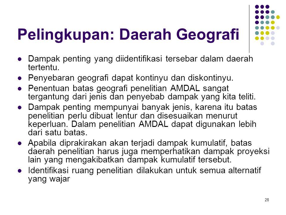 28 Pelingkupan: Daerah Geografi Dampak penting yang diidentifikasi tersebar dalam daerah tertentu. Penyebaran geografi dapat kontinyu dan diskontinyu.