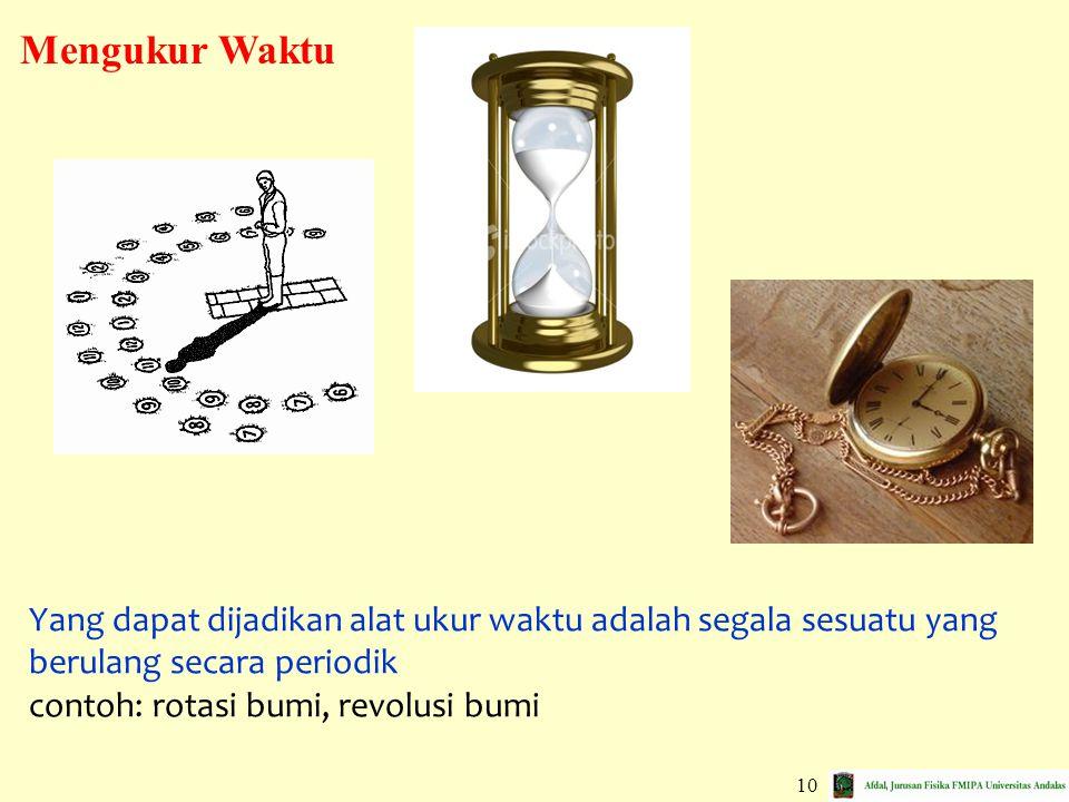 10 Yang dapat dijadikan alat ukur waktu adalah segala sesuatu yang berulang secara periodik contoh: rotasi bumi, revolusi bumi Mengukur Waktu
