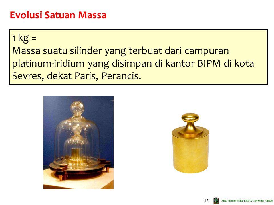 19 Evolusi Satuan Massa 1 kg = Massa suatu silinder yang terbuat dari campuran platinum-iridium yang disimpan di kantor BIPM di kota Sevres, dekat Par