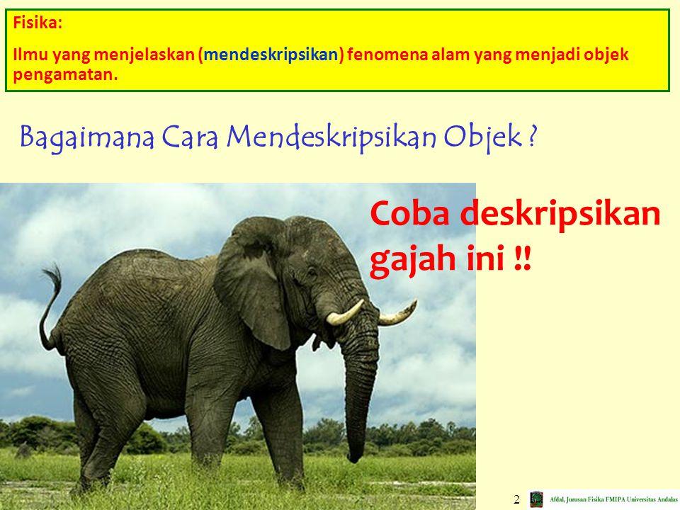 3 Deskripsi Kualitatif Gadingnya : Panjang Gajah lebih tinggi daripada orang Tenaga gajah lebih kuat Deskripsi Kuantitatif Tinggi : 2,5 meter Massa : 4 Ton Panjang : 5 meter Emosinya Labil ; Kulitnya Kasar Warnanya Coklat; Besaran Non-Fisis (Tak Terukur) Besaran Fisis ---> BESARAN Besaran: sesuatu yang digunakan untuk mendeskripsikan objek.