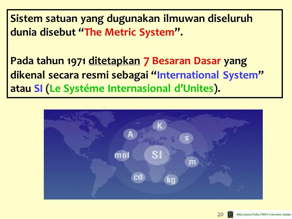"20 Sistem satuan yang dugunakan ilmuwan diseluruh dunia disebut ""The Metric System"". Pada tahun 1971 ditetapkan 7 Besaran Dasar yang dikenal secara re"