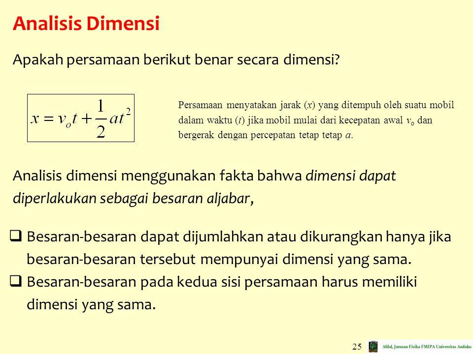 25 Analisis Dimensi  Besaran-besaran dapat dijumlahkan atau dikurangkan hanya jika besaran-besaran tersebut mempunyai dimensi yang sama.  Besaran-be