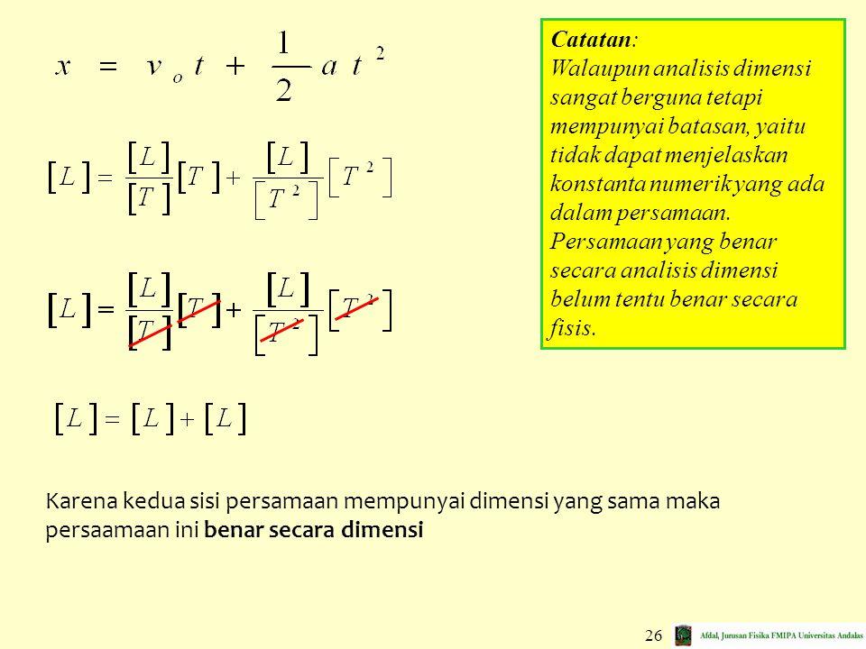 26 Karena kedua sisi persamaan mempunyai dimensi yang sama maka persaamaan ini benar secara dimensi Catatan: Walaupun analisis dimensi sangat berguna