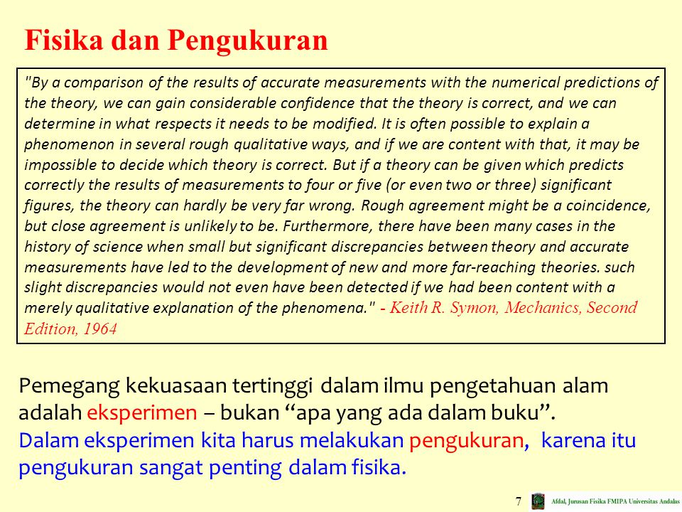 7 Fisika dan Pengukuran By a comparison of the results of accurate measurements with the numerical predictions of the theory, we can gain considerable confidence that the theory is correct, and we can determine in what respects it needs to be modified.