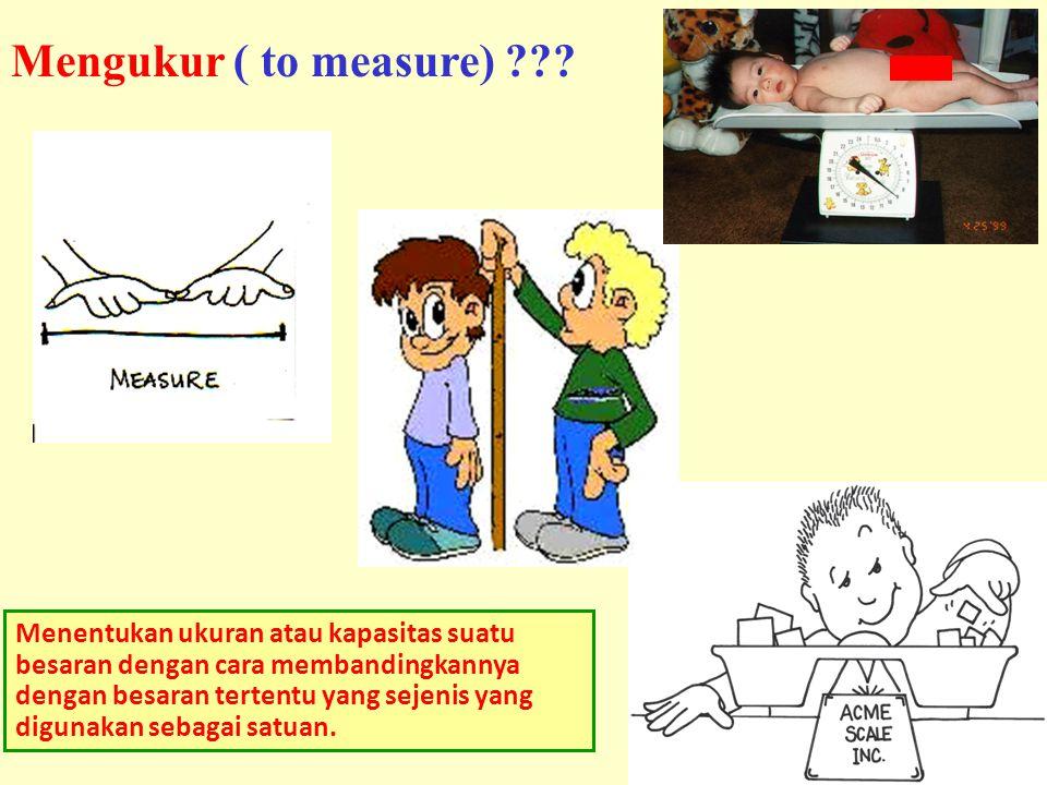 8 Menentukan ukuran atau kapasitas suatu besaran dengan cara membandingkannya dengan besaran tertentu yang sejenis yang digunakan sebagai satuan. Meng