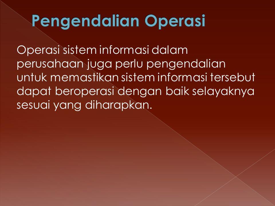 Operasi sistem informasi dalam perusahaan juga perlu pengendalian untuk memastikan sistem informasi tersebut dapat beroperasi dengan baik selayaknya s