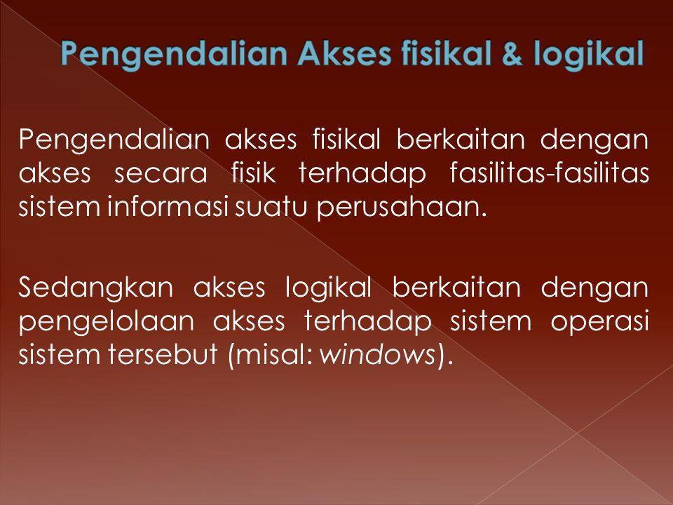 Pengendalian akses fisikal berkaitan dengan akses secara fisik terhadap fasilitas-fasilitas sistem informasi suatu perusahaan. Sedangkan akses logikal