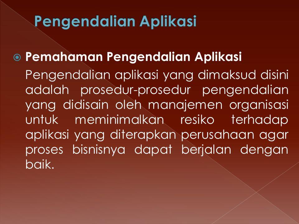  Pemahaman Pengendalian Aplikasi Pengendalian aplikasi yang dimaksud disini adalah prosedur-prosedur pengendalian yang didisain oleh manajemen organi