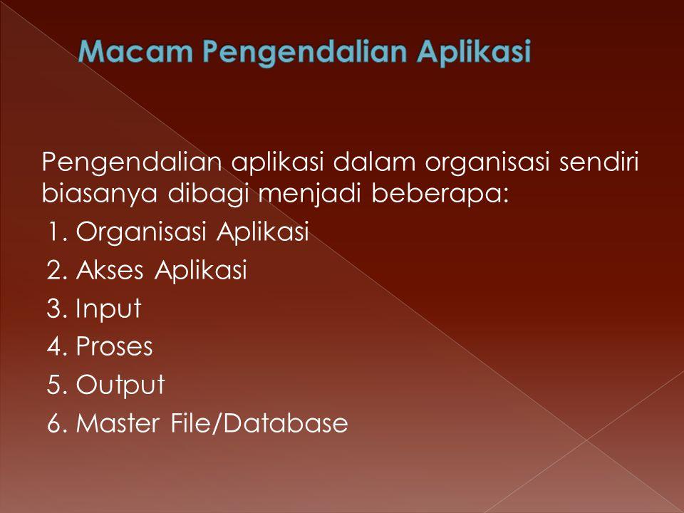 Pengendalian aplikasi dalam organisasi sendiri biasanya dibagi menjadi beberapa: 1. Organisasi Aplikasi 2. Akses Aplikasi 3. Input 4. Proses 5. Output