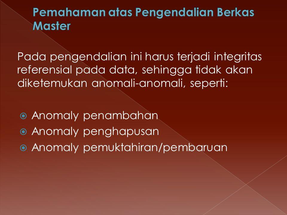 Pada pengendalian ini harus terjadi integritas referensial pada data, sehingga tidak akan diketemukan anomali-anomali, seperti:  Anomaly penambahan 