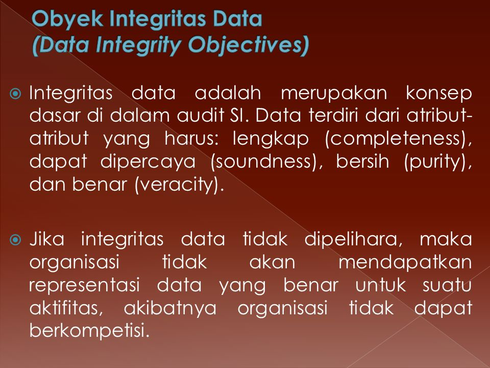  Integritas data adalah merupakan konsep dasar di dalam audit SI. Data terdiri dari atribut- atribut yang harus: lengkap (completeness), dapat diperc