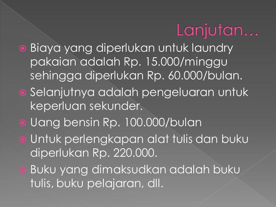  Biaya yang diperlukan untuk laundry pakaian adalah Rp. 15.000/minggu sehingga diperlukan Rp. 60.000/bulan.  Selanjutnya adalah pengeluaran untuk ke