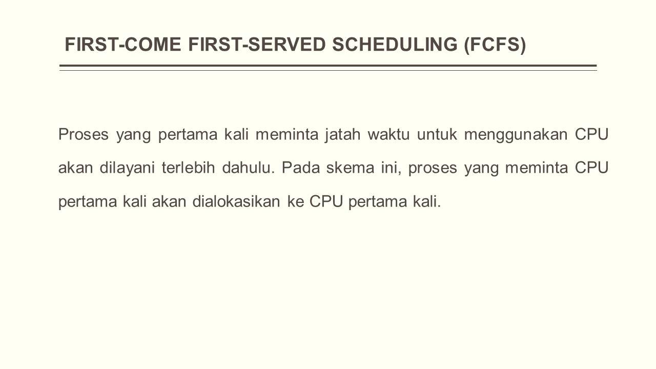 FIRST-COME FIRST-SERVED SCHEDULING (FCFS) Proses yang pertama kali meminta jatah waktu untuk menggunakan CPU akan dilayani terlebih dahulu.