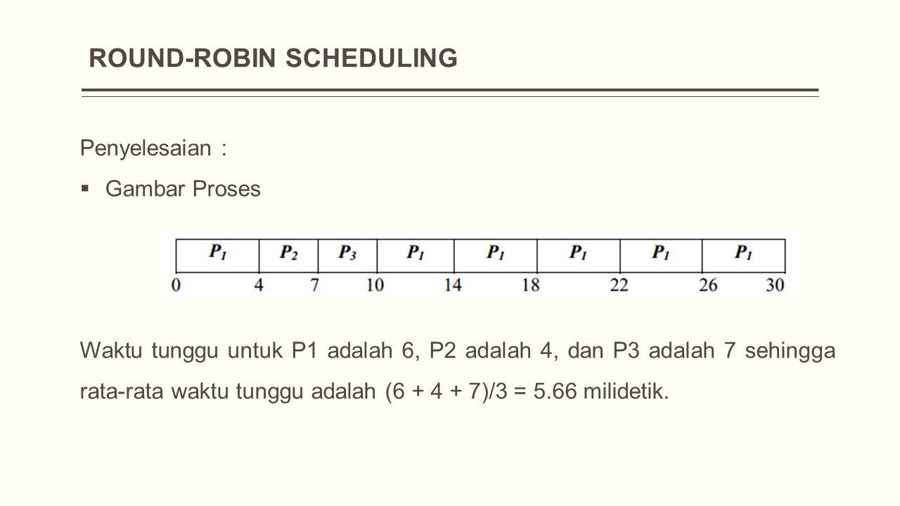 ROUND-ROBIN SCHEDULING Penyelesaian :  Gambar Proses Waktu tunggu untuk P1 adalah 6, P2 adalah 4, dan P3 adalah 7 sehingga rata-rata waktu tunggu adalah (6 + 4 + 7)/3 = 5.66 milidetik.