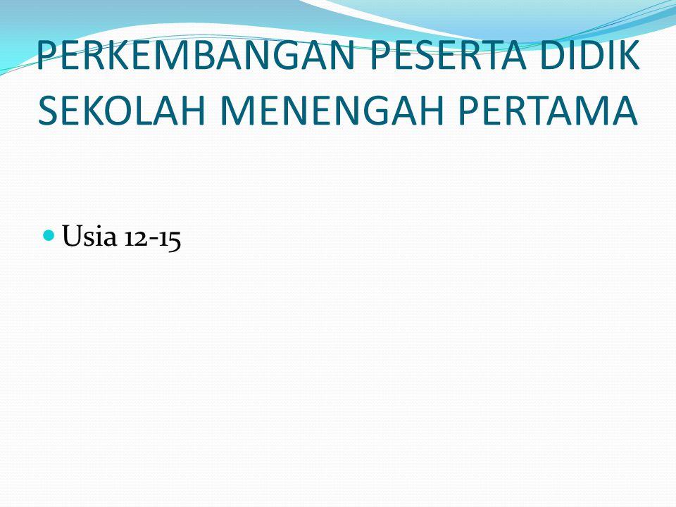 PERKEMBANGAN PESERTA DIDIK SEKOLAH MENENGAH PERTAMA Usia 12-15