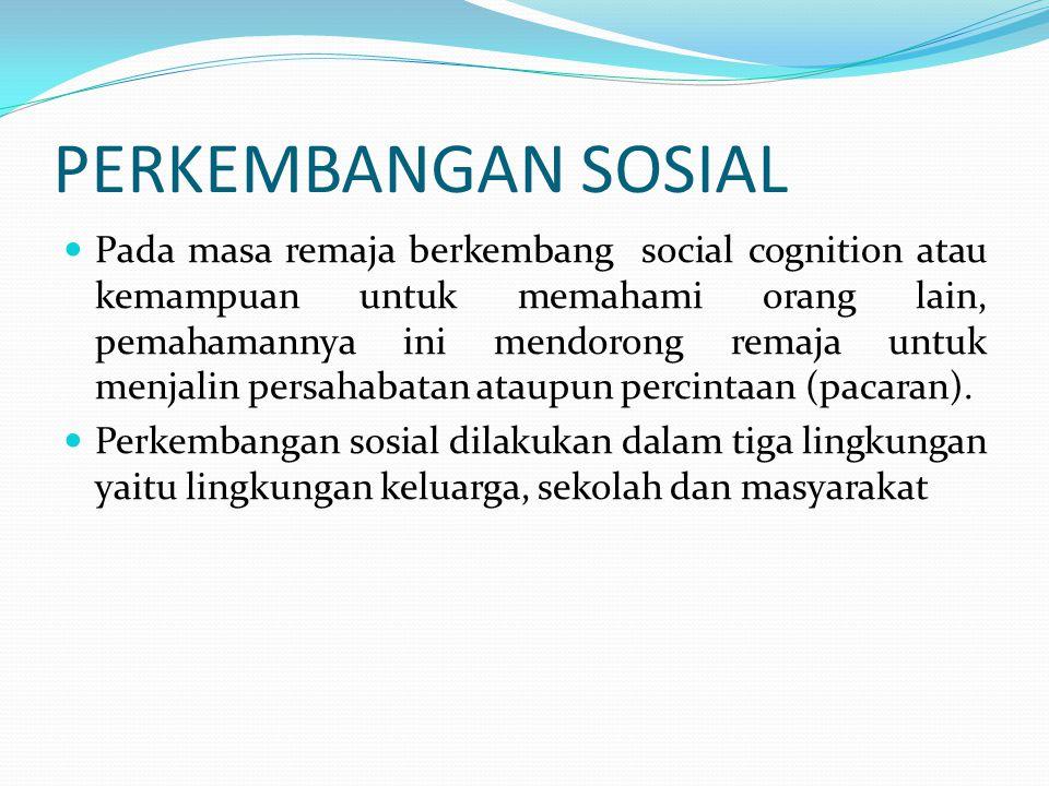 PERKEMBANGAN SOSIAL Pada masa remaja berkembang social cognition atau kemampuan untuk memahami orang lain, pemahamannya ini mendorong remaja untuk men