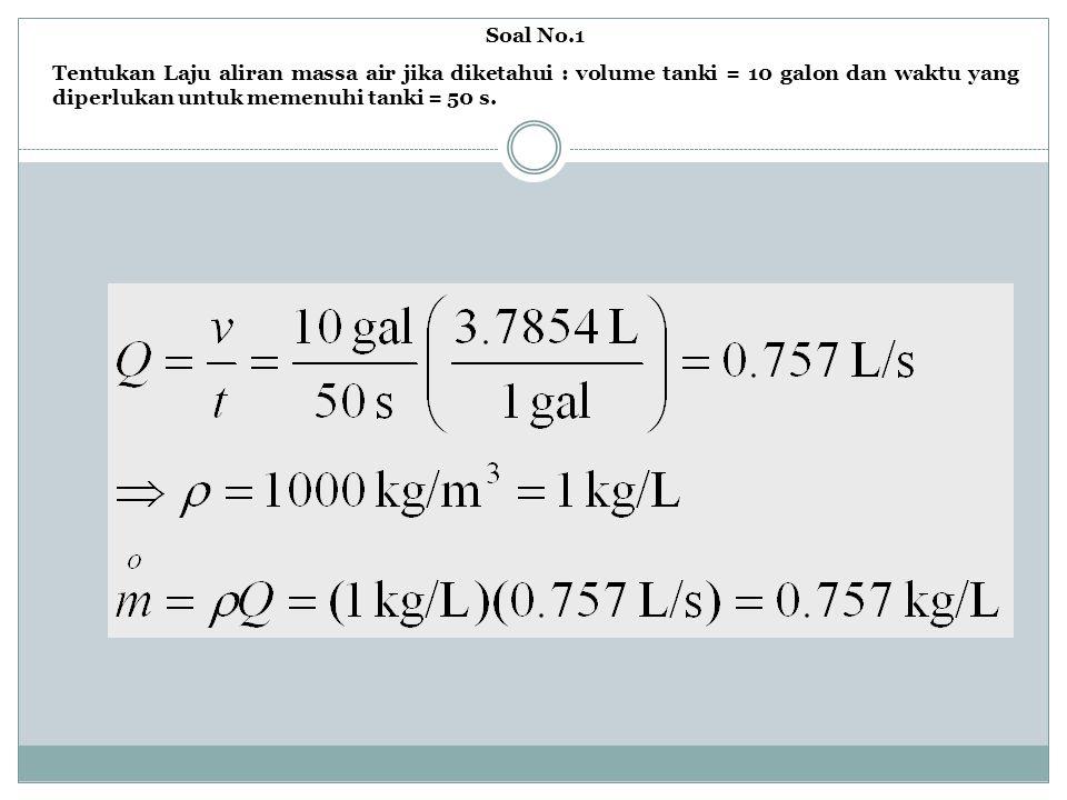 Soal No.1 Tentukan Laju aliran massa air jika diketahui : volume tanki = 10 galon dan waktu yang diperlukan untuk memenuhi tanki = 50 s.
