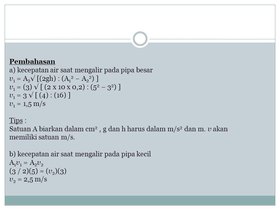 Pembahasan a) kecepatan air saat mengalir pada pipa besar v 1 = A 2 √ [(2gh) : (A 1 2 − A 2 2 ) ] v 1 = (3) √ [ (2 x 10 x 0,2) : (5 2 − 3 2 ) ] v 1 =