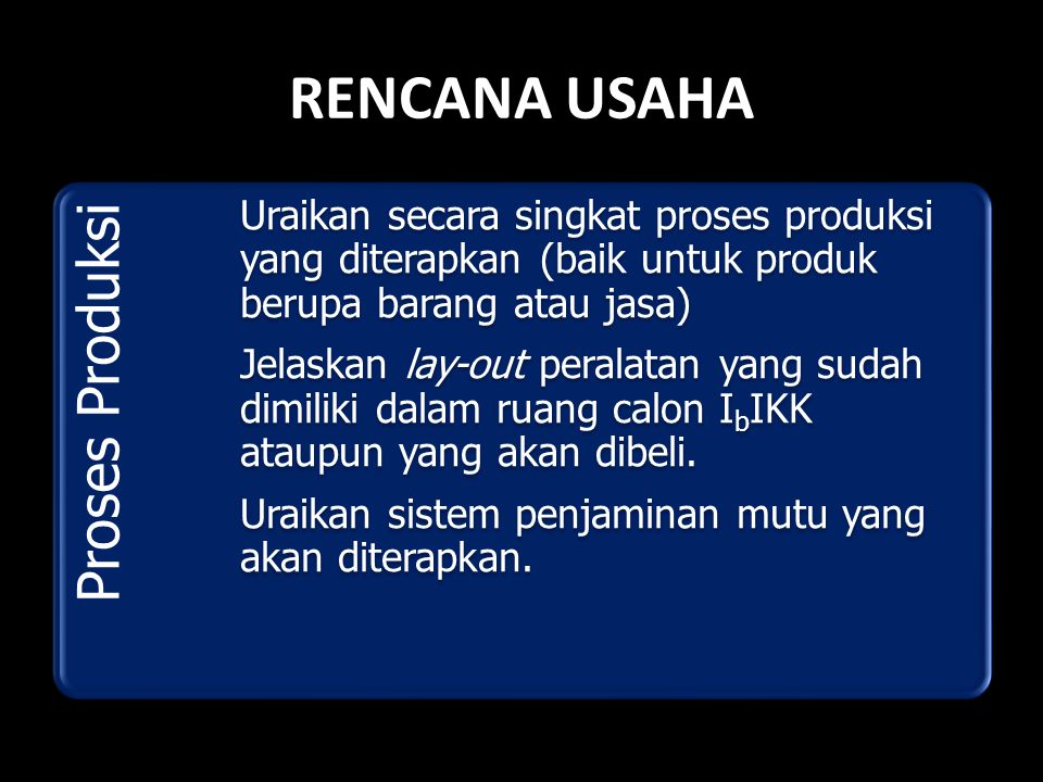 RENCANA USAHA Proses Produksi Uraikan secara singkat proses produksi yang diterapkan (baik untuk produk berupa barang atau jasa) Jelaskan lay-out pera