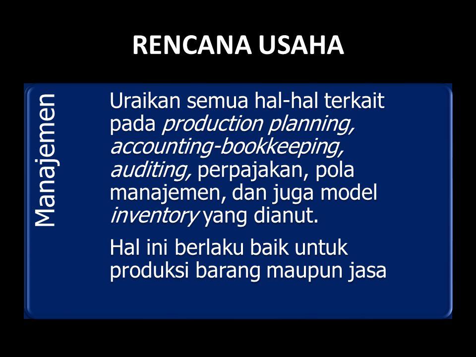 RENCANA USAHA Manajemen Uraikan semua hal-hal terkait pada production planning, accounting-bookkeeping, auditing, perpajakan, pola manajemen, dan juga model inventory yang dianut.