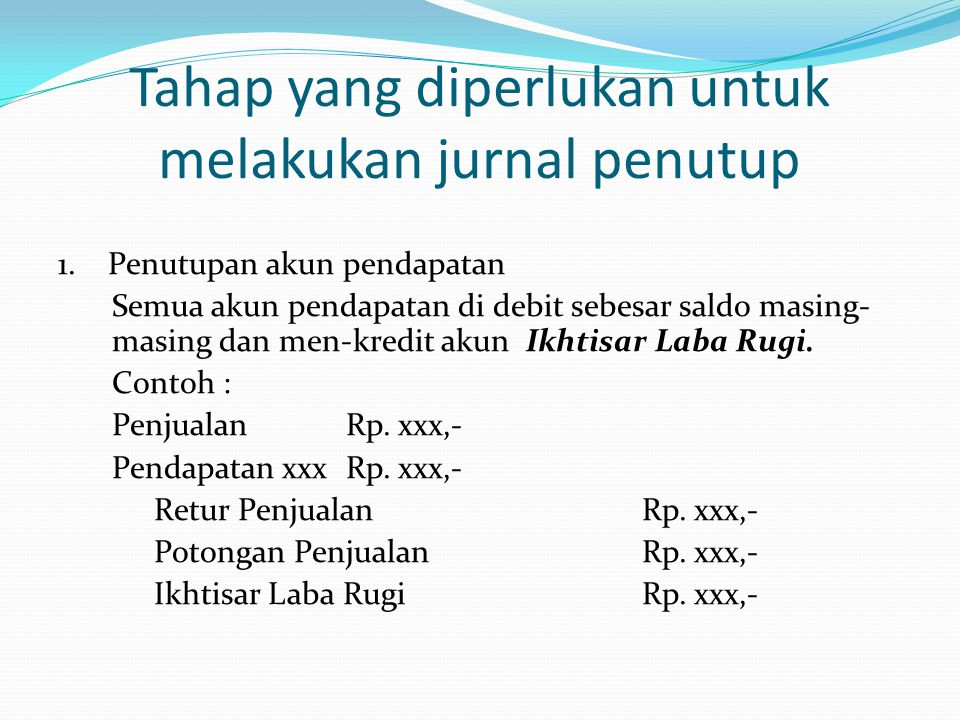 Tahap yang diperlukan untuk melakukan jurnal penutup 1. Penutupan akun pendapatan Semua akun pendapatan di debit sebesar saldo masing- masing dan men-