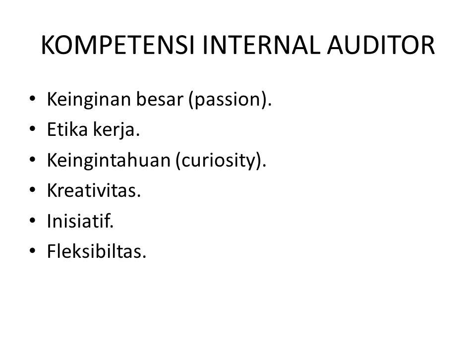 KOMPETENSI INTERNAL AUDITOR Keinginan besar (passion). Etika kerja. Keingintahuan (curiosity). Kreativitas. Inisiatif. Fleksibiltas.