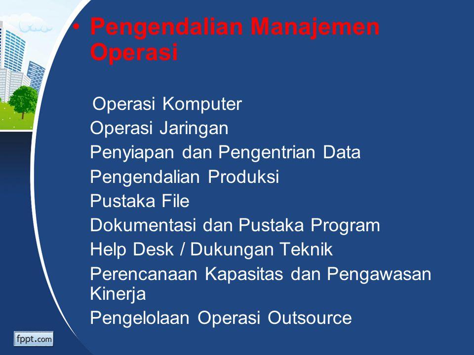 Pengendalian Manajemen Operasi Operasi Komputer Operasi Jaringan Penyiapan dan Pengentrian Data Pengendalian Produksi Pustaka File Dokumentasi dan Pus