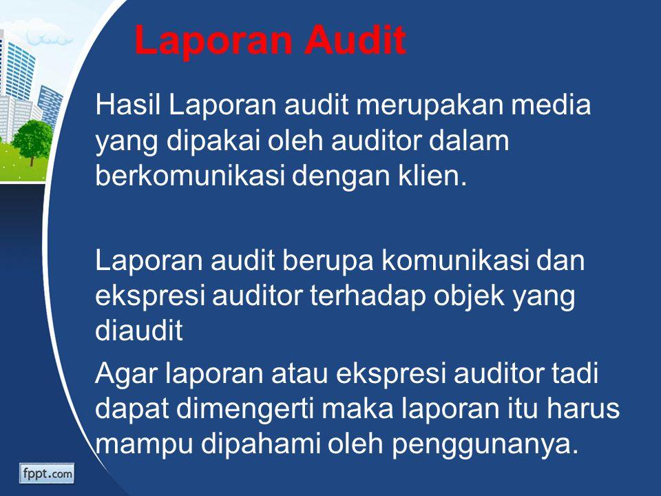 Laporan Audit Hasil Laporan audit merupakan media yang dipakai oleh auditor dalam berkomunikasi dengan klien. Laporan audit berupa komunikasi dan eksp