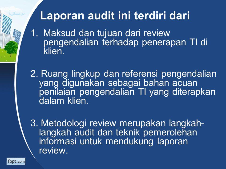 Laporan audit ini terdiri dari 1.Maksud dan tujuan dari review pengendalian terhadap penerapan TI di klien. 2. Ruang lingkup dan referensi pengendalia