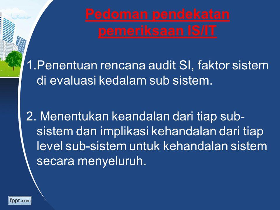 Pedoman pendekatan pemeriksaan IS/IT 1.Penentuan rencana audit SI, faktor sistem di evaluasi kedalam sub sistem. 2. Menentukan keandalan dari tiap sub
