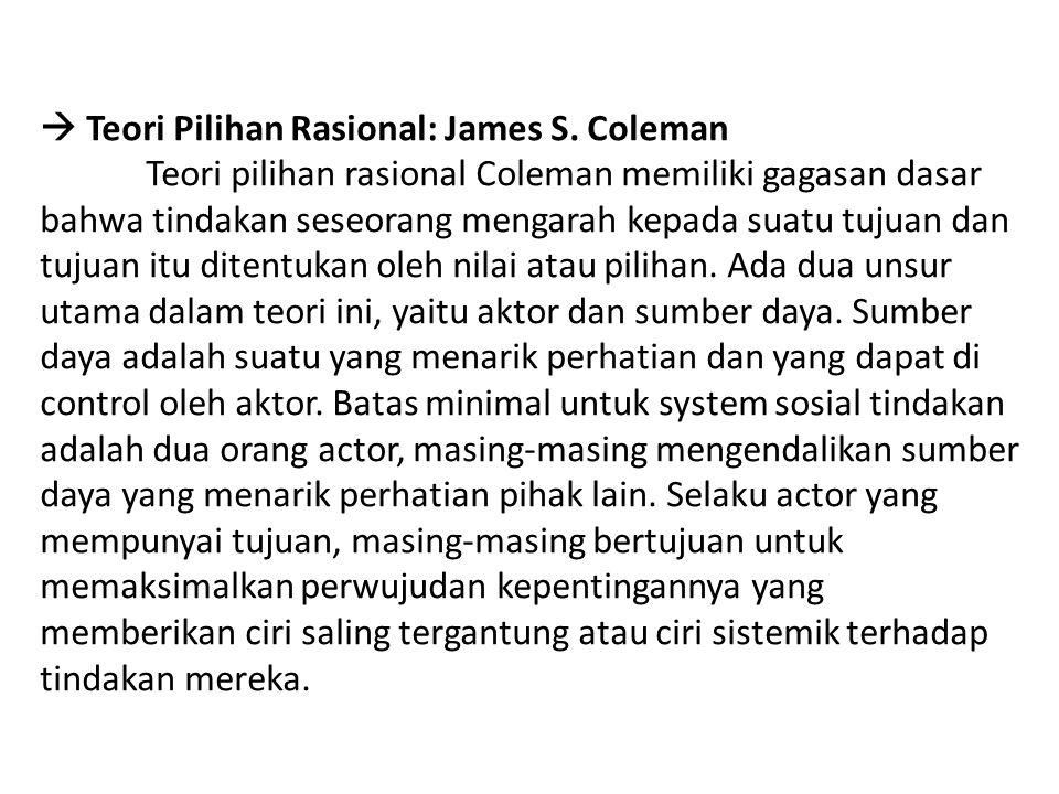  Teori Pilihan Rasional: James S. Coleman Teori pilihan rasional Coleman memiliki gagasan dasar bahwa tindakan seseorang mengarah kepada suatu tujuan