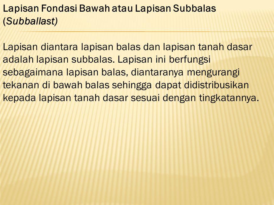 Lapisan Fondasi Bawah atau Lapisan Subbalas (Subballast) Lapisan diantara lapisan balas dan lapisan tanah dasar adalah lapisan subbalas. Lapisan ini b