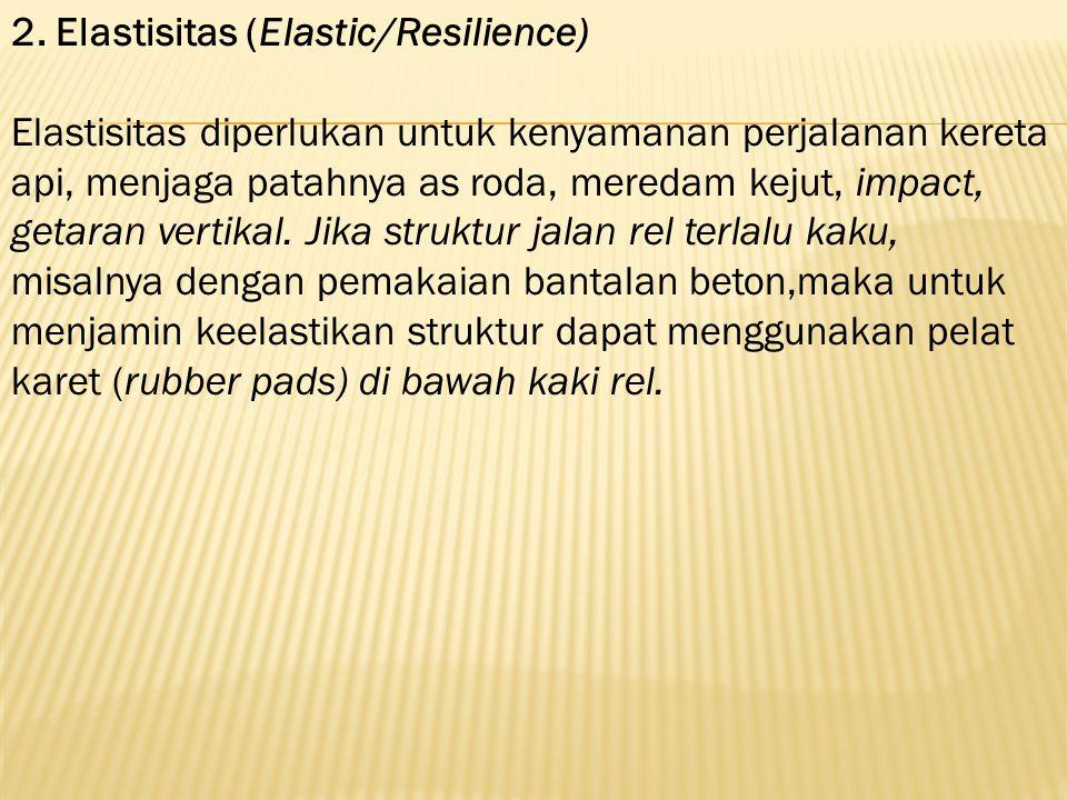 2. Elastisitas (Elastic/Resilience) Elastisitas diperlukan untuk kenyamanan perjalanan kereta api, menjaga patahnya as roda, meredam kejut, impact, ge