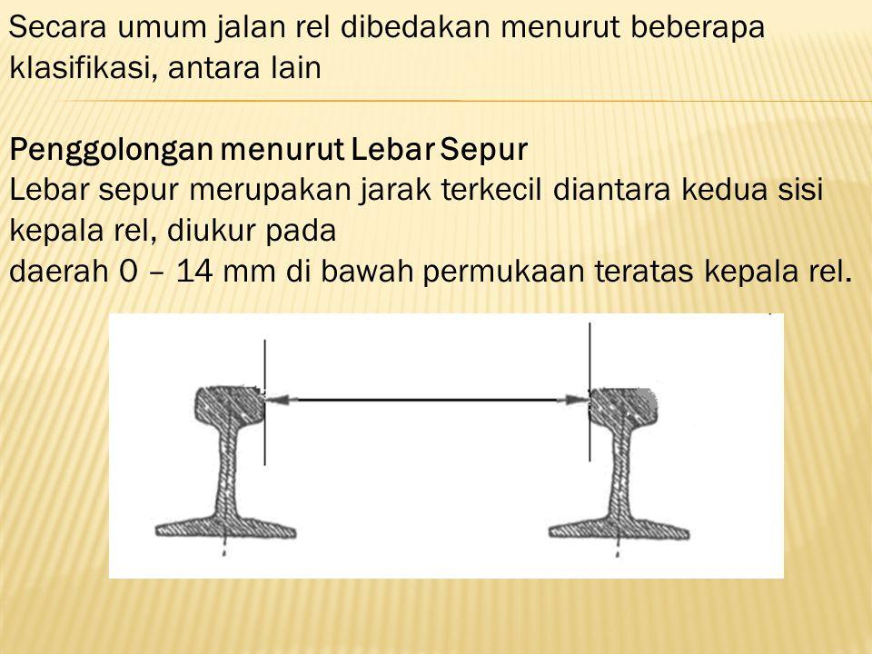 Secara umum jalan rel dibedakan menurut beberapa klasifikasi, antara lain Penggolongan menurut Lebar Sepur Lebar sepur merupakan jarak terkecil dianta