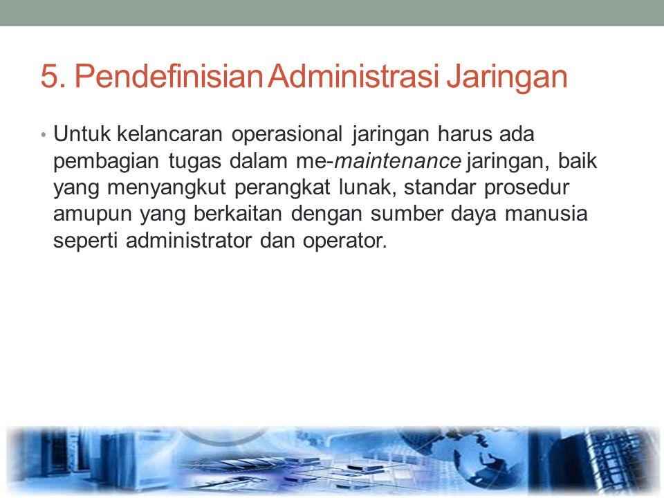 5. Pendefinisian Administrasi Jaringan Untuk kelancaran operasional jaringan harus ada pembagian tugas dalam me-maintenance jaringan, baik yang menyan