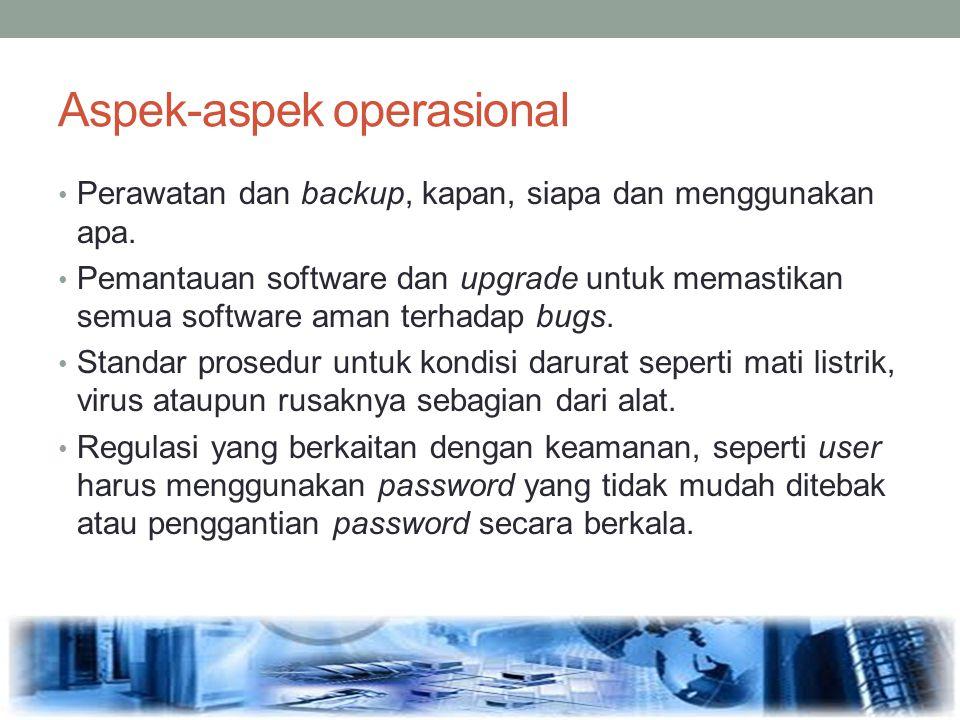 Aspek-aspek operasional Perawatan dan backup, kapan, siapa dan menggunakan apa. Pemantauan software dan upgrade untuk memastikan semua software aman t