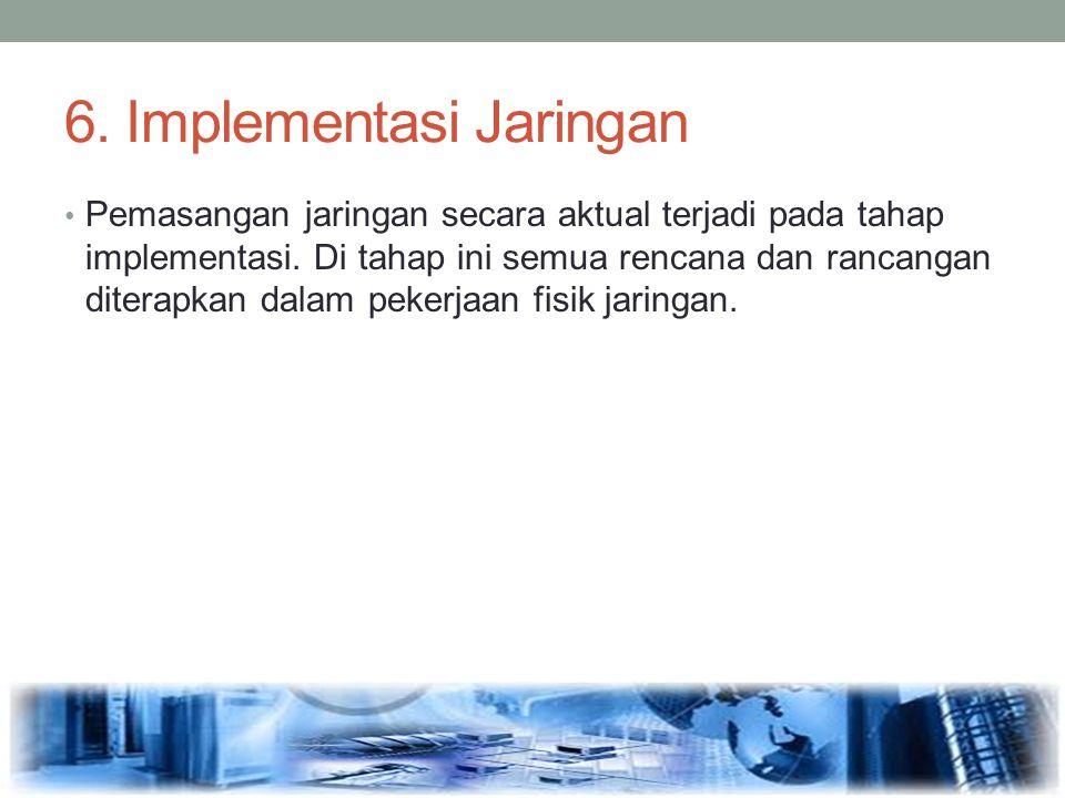 6. Implementasi Jaringan Pemasangan jaringan secara aktual terjadi pada tahap implementasi. Di tahap ini semua rencana dan rancangan diterapkan dalam