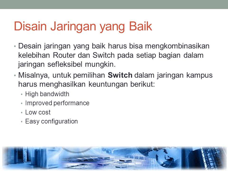 Disain Jaringan yang Baik Desain jaringan yang baik harus bisa mengkombinasikan kelebihan Router dan Switch pada setiap bagian dalam jaringan sefleksi