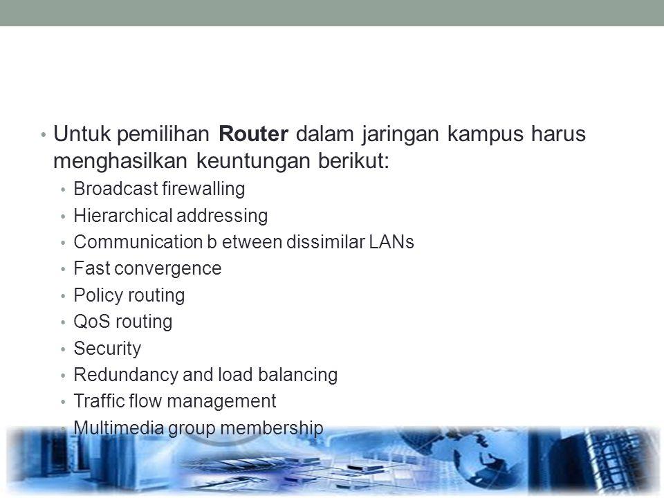 Untuk pemilihan Router dalam jaringan kampus harus menghasilkan keuntungan berikut: Broadcast firewalling Hierarchical addressing Communication b etwe